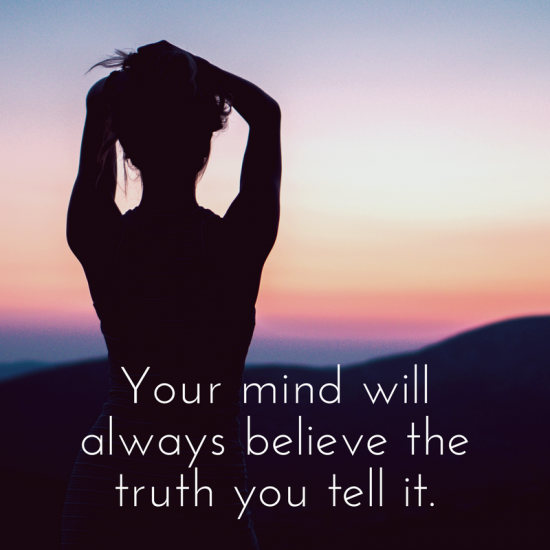 Your mind will always believe the truth you tell it.